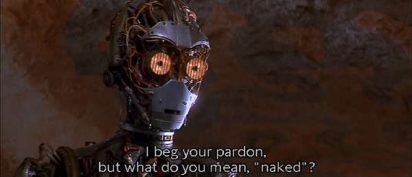 "C3PO: ""I beg your pardon, but what do you mean, ""naked""?"""